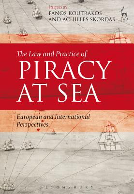 The Law and Practice of Piracy at Sea: European and International Perspectives - Koutrakos, Panos (Editor), and Skordas, Achilles (Editor)