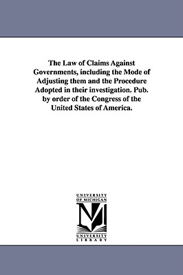 The Law of Claims Against Governments, Including the Mode of Adjusting Them and the Procedure Adopted in Their Investigation. Pub. by Order of the Con - United States Congress House Committe, States Congress House Committe