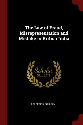 The Law of Fraud, Misrepresentation and Mistake in British India - Pollock, Frederick, Sir