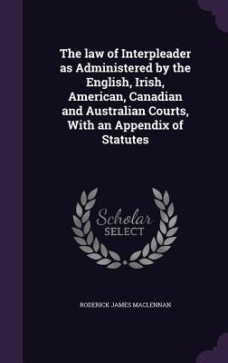 The Law of Interpleader as Administered by the English, Irish, American, Canadian and Australian Courts, with an Appendix of Statutes - MacLennan, Roderick James