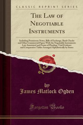 The Law of Negotiable Instruments: Including Promissory Notes, Bills of Exchange, Bank Checks and Other Commercial Paper; With the Negotiable Instruments Law Annotated and Forms of Pleading, Trial Evidence and Comparative Tables Arranged Alphabetically by - Ogden, James Matlock