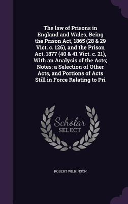 The Law of Prisons in England and Wales, Being the Prison ACT, 1865 (28 & 29 Vict. C. 126), and the Prison ACT, 1877 (40 & 41 Vict. C. 21), with an Analysis of the Acts; Notes; A Selection of Other Acts, and Portions of Acts Still in Force Relating to Pri - Wilkinson, Robert