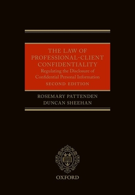 The Law of Professional-Client Confidentiality 2e: Regulating the Disclosure of Confidential Information - Pattenden, Rosemary, and Sheehan, Duncan