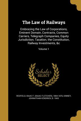 The Law of Railways: Embracing the Law of Corporations, Eminent Domain, Contracts, Common Carriers, Telegraph Companies, Equity Jurisdiction, Taxation, the Constitution, Railway Investments, &C; Volume 1 - Redfield, Isaac F (Isaac Fletcher) 180 (Creator), and Kinney, Johnathan Kendrick B 1843 (Creator)