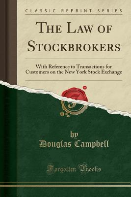 The Law of Stockbrokers: With Reference to Transactions for Customers on the New York Stock Exchange (Classic Reprint) - Campbell, Douglas