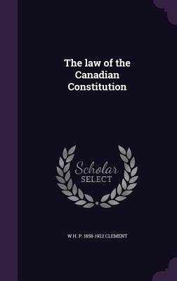 The Law of the Canadian Constitution - Clement, W H P 1858-1922