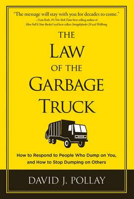 The Law of the Garbage Truck: How to Respond to People Who Dump on You, and How to Stop Dumping on Others - Pollay, David J.