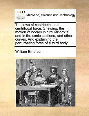 The Laws of Centripetal and Centrifugal Force. Shewing, the Motion of Bodies in Circular Orbits, and in the Conic Sections, and Other Curves. and Explaining the Perturbating Force of a Third Body. ... - Emerson, William