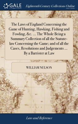The Laws of England Concerning the Game of Hunting, Hawking, Fishing and Fowling, &c. ... the Whole Being a Summary Collection of All the Statute-Law Concerning the Game; And of All the Cases, Resolutions and Judgements ... by a Barrister at Law - Nelson, William