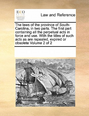 The Laws of the Province of South-Carolina, in Two Parts. the First Part Containing All the Perpetual Acts in Force and Use. with the Titles of Such Acts as Are Repealed, Expired or Obsolete Volume 2 of 2 - Multiple Contributors, See Notes