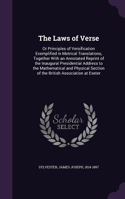 The Laws of Verse: Or Principles of Versification Exemplified in Metrical Translations, Together with an Annotated Reprint of the Inaugural Presidential Address to the Mathematical and Physical Section of the British Association at Exeter - Sylvester, James Joseph