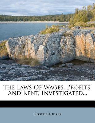 The Laws of Wages, Profits and Rent, Investigated... - Tucker, George