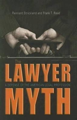 The Lawyer Myth: A Defense of the American Legal Profession - Strickland, Rennard