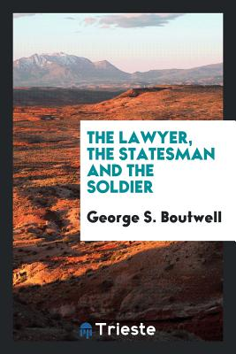 The Lawyer, the Statesman and the Soldier - Boutwell, George S