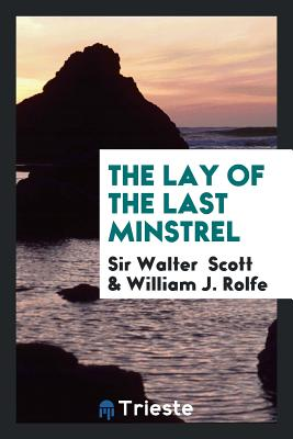 The Lay of the Last Minstrel - Scott, Sir Walter, and Rolfe, William J