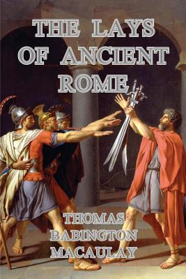 The Lays of Ancient Rome - Macaulay, Thomas Babington
