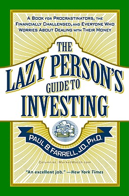 The Lazy Person's Guide to Investing: A Book for Procrastinators, the Financially Challenged, and Everyone Who Worries about Dealing with Their Money - Farrell, Paul B, PhD, JD