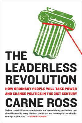 The Leaderless Revolution: How Ordinary People Will Take Power and Change Politics in the 21st Century - Ross, Carne