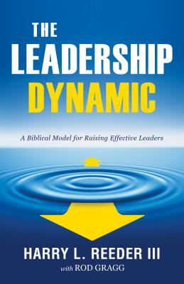 The Leadership Dynamic: A Biblical Model for Raising Effective Leaders - Reeder, Harry L, III, M.DIV., D.Min., and Gragg, Rod