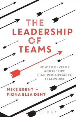The Leadership of Teams: How to Develop and Inspire High-performance Teamwork - Brent, Mike, and Dent, Fiona Elsa