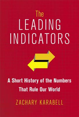 The Leading Indicators: A Short History of the Numbers That Rule Our World - Karabell, Zachary, Ph.D.