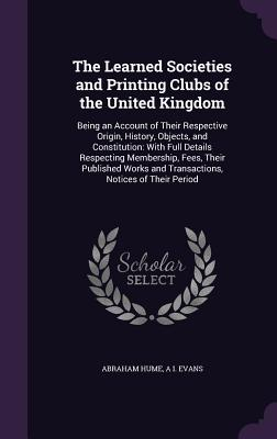 The Learned Societies and Printing Clubs of the United Kingdom: Being an Account of Their Respective Origin, History, Objects, and Constitution: With Full Details Respecting Membership, Fees, Their Published Works and Transactions, Notices of Their Period - Hume, Abraham, and Evans, A I