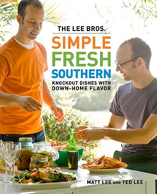 The Lee Bros. Simple Fresh Southern: Knockout Dishes with Down-Home Flavor - Lee, Matt, and Lee, Ted