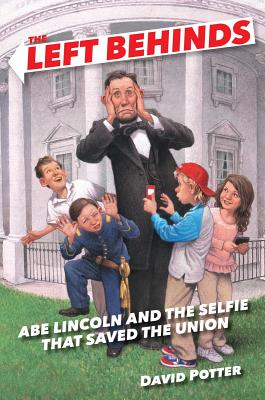 The Left Behinds: Abe Lincoln and the Selfie That Saved the Union - Potter, David