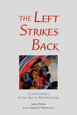 The Left Strikes Back: Class and Conflict in the Age of Neoliberalism - Petras, James F