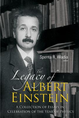 The Legacy of Albert Einstein: A Collection of Essays in Celebration of the Year of Physics - Wadia, Spenta R (Editor)