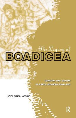 The Legacy of Boadicea: Gender and Nation in Early Modern England - Mikalachki, Jodi