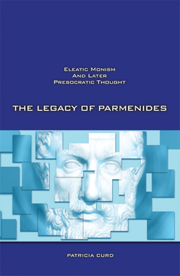 The Legacy of Parmenides: Eleatic Monism and Later Presocratic Thought - Curd, Patricia