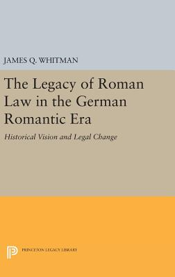 The Legacy of Roman Law in the German Romantic Era: Historical Vision and Legal Change - Whitman, James Q.