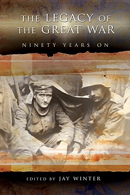 The Legacy of the Great War: Ninety Years on - Winter, Jay, Professor (Editor)