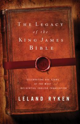 The Legacy of the King James Bible: Celebrating 400 Years of the Most Influential English Translation - Ryken, Leland, Dr.