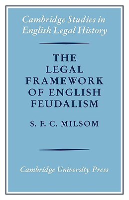 The Legal Framework of English Feudalism: The Maitland Lectures Given in 1972 - Milsom, S F C