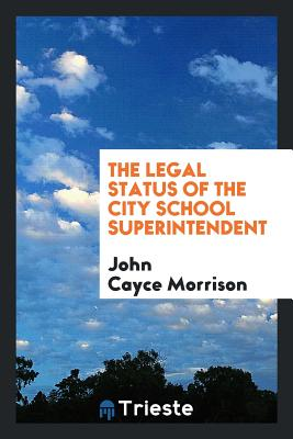 The Legal Status of the City School Superintendent - Morrison, John Cayce