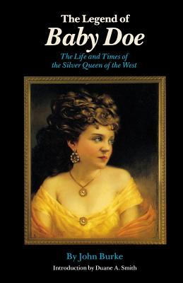 The Legend of Baby Doe: The Life and Times of the Silver Queen of the West - Burke, John, and Smith, Duane A, Professor (Designer)