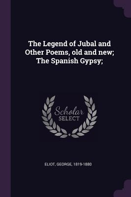 The Legend of Jubal and Other Poems, Old and New; The Spanish Gypsy; - Eliot, George