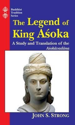 The Legend of King Ashoka: A Study and Translation of the Asokavadana - Strong, John S.