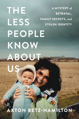 The Less People Know about Us: A Mystery of Betrayal, Family Secrets, and Stolen Identity - Betz-Hamilton, Axton