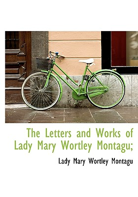 The Letters and Works of Lady Mary Wortley Montagu; - Montagu, Lady Mary Wortley