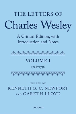 The Letters of Charles Wesley: A Critical Edition, with Introduction and Notes: Volume 1 (1728-1756) - Newport, Kenneth G. C. (Editor), and Lloyd, Gareth (Editor)