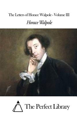 The Letters of Horace Walpole - Volume III - Walpole, Horace, and The Perfect Library (Editor)