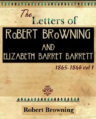 The Letters of Robert Browning and Elizabeth Barret Barrett 1845-1846 Vol I (1899) - Browning, Robert