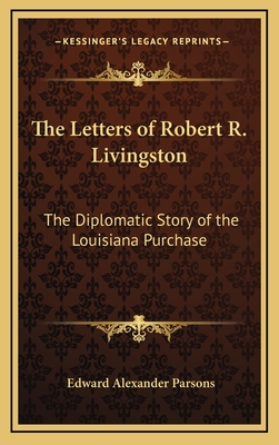 The Letters of Robert R. Livingston: The Diplomatic Story of the Louisiana Purchase - Parsons, Edward Alexander