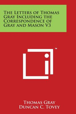 The Letters of Thomas Gray Including the Correspondence of Gray and Mason V3 - Gray, Thomas, and Tovey, Duncan C (Editor)