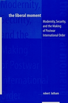 The Liberal Moment: Modernity, Security, and the Making of Postwar International Order - Latham, Robert
