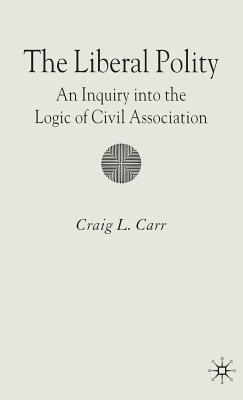 The Liberal Polity: An Inquiry Into the Logic of Civil Association - Carr, C