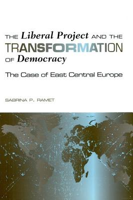 The Liberal Project and the Transformation of Democracy: The Case of East Centeral Europe - Ramet, Sabrina P, Professor